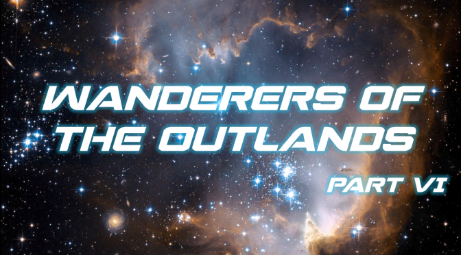 Sci-Fi Fridays! Wanderers of the Outlands Part VI