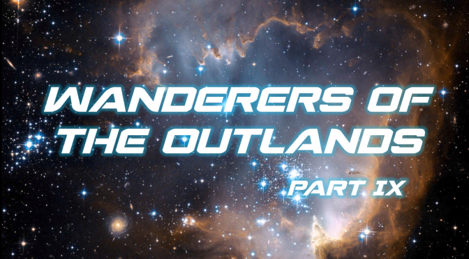 Sci-Fi Fridays! Wanderers of the Outlands Part IX