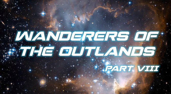 Sci-Fi Fridays! Wanderers of the Outlands Part VIII