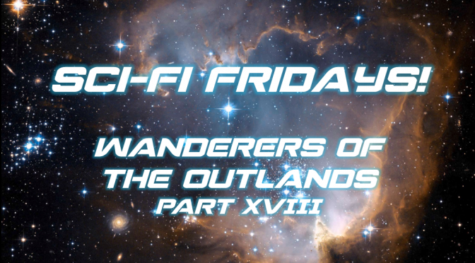 Sci-Fi Fridays! Wanderers of the Outlands Part XVIII