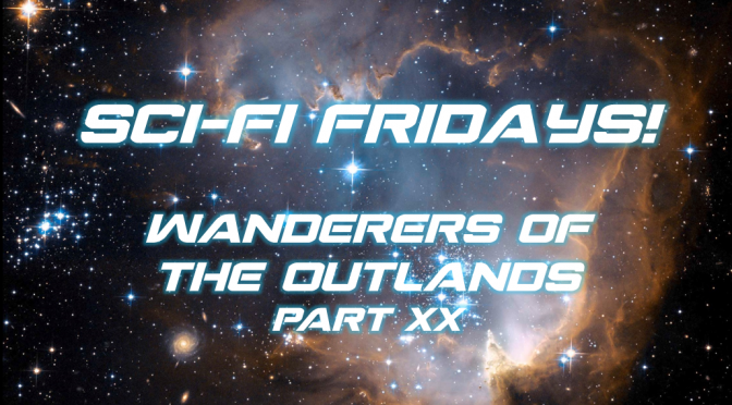 Sci-Fi Fridays! Wanderers of the Outlands Part XX