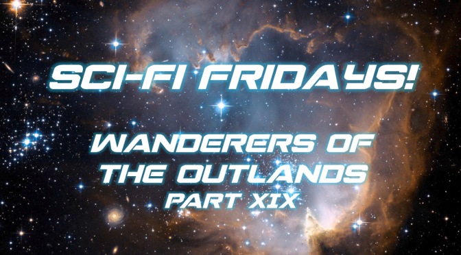 Sci-Fi Fridays! Wanderers of the Outlands Part XIX