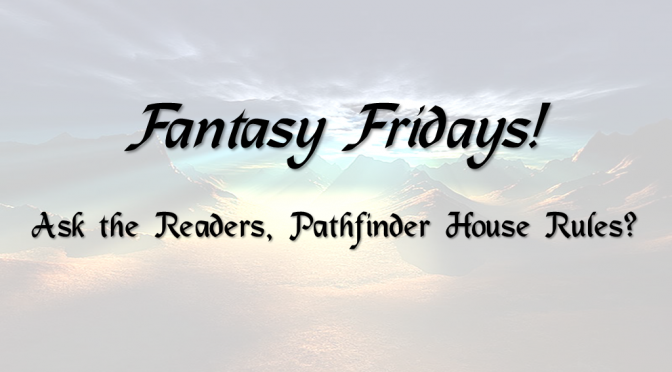 Fantasy Fridays! Ask the readers, Pathfinder RPG House Rules?