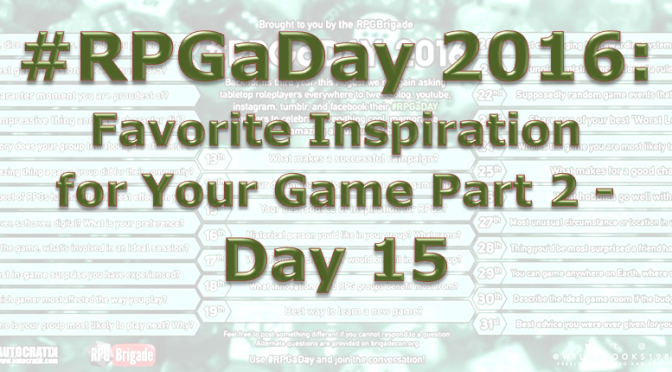RPG a Day 2016: Favorite Inspiration for your Game Part 2 – Day 15