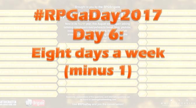 #RPGaDay2017 Day 6: Eight days a week (minus 1)